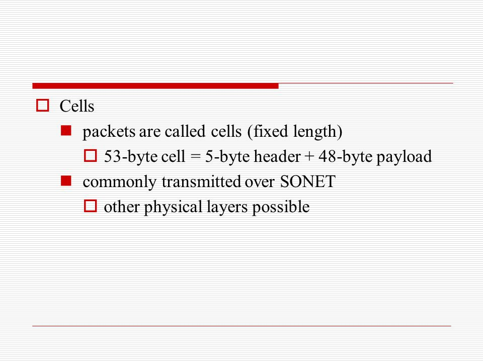 Cells packets are called cells (fixed length) 53-byte cell = 5-byte header + 48-byte payload. commonly transmitted over SONET.