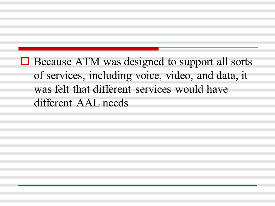 Because ATM was designed to support all sorts of services, including voice, video, and data, it was felt that different services would have different AAL needs