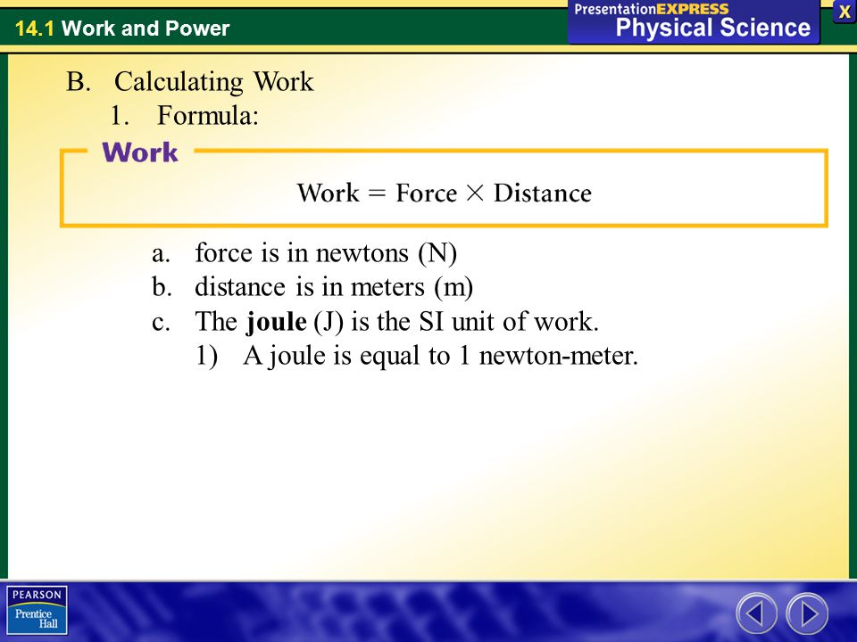 Calculating Work Formula: force is in newtons (N) distance is in meters (m) The joule (J) is the SI unit of work.