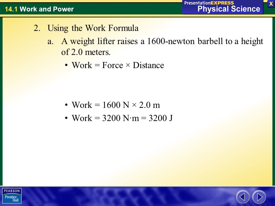 Using the Work Formula A weight lifter raises a 1600-newton barbell to a height of 2.0 meters. Work = Force × Distance.