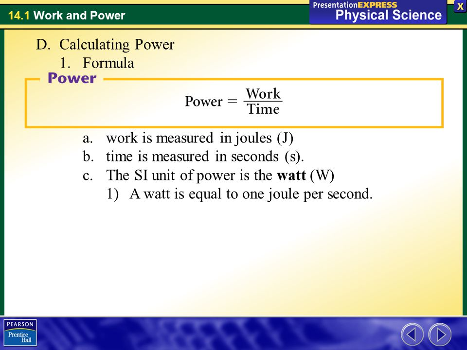 Calculating Power Formula. work is measured in joules (J) time is measured in seconds (s). The SI unit of power is the watt (W)