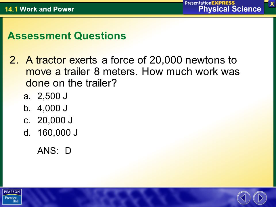 Assessment Questions A tractor exerts a force of 20,000 newtons to move a trailer 8 meters. How much work was done on the trailer