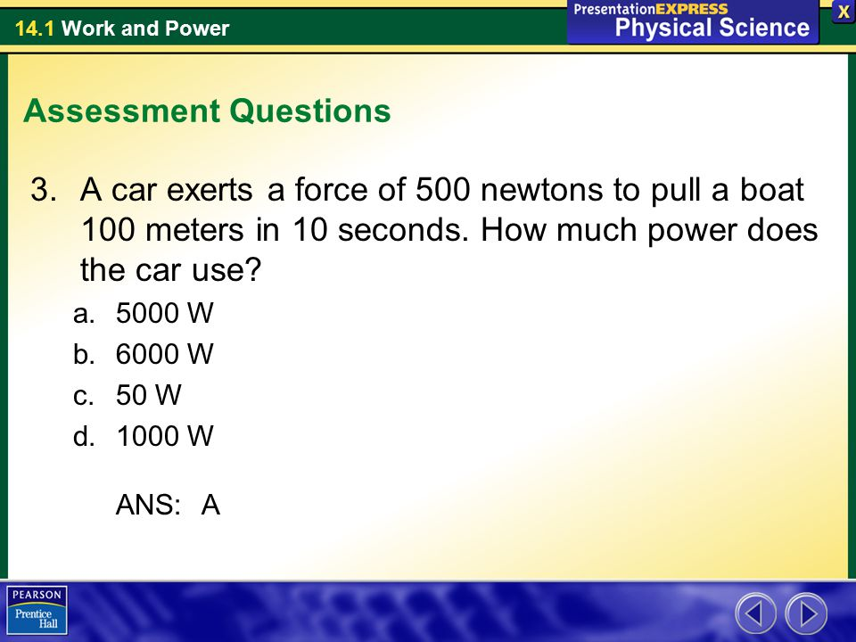 Assessment Questions A car exerts a force of 500 newtons to pull a boat 100 meters in 10 seconds. How much power does the car use