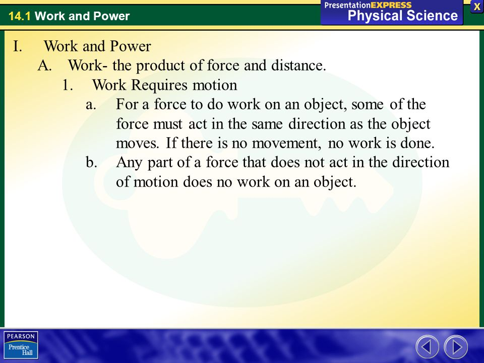 Work and Power Work- the product of force and distance. Work Requires motion.