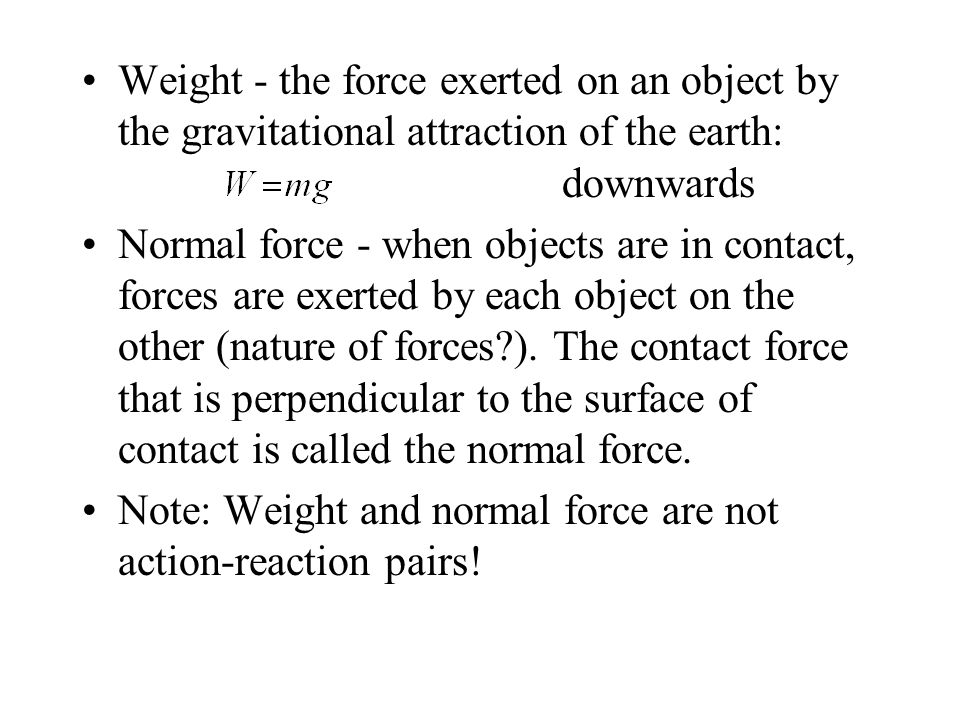 Weight - the force exerted on an object by the gravitational attraction of the earth: downwards