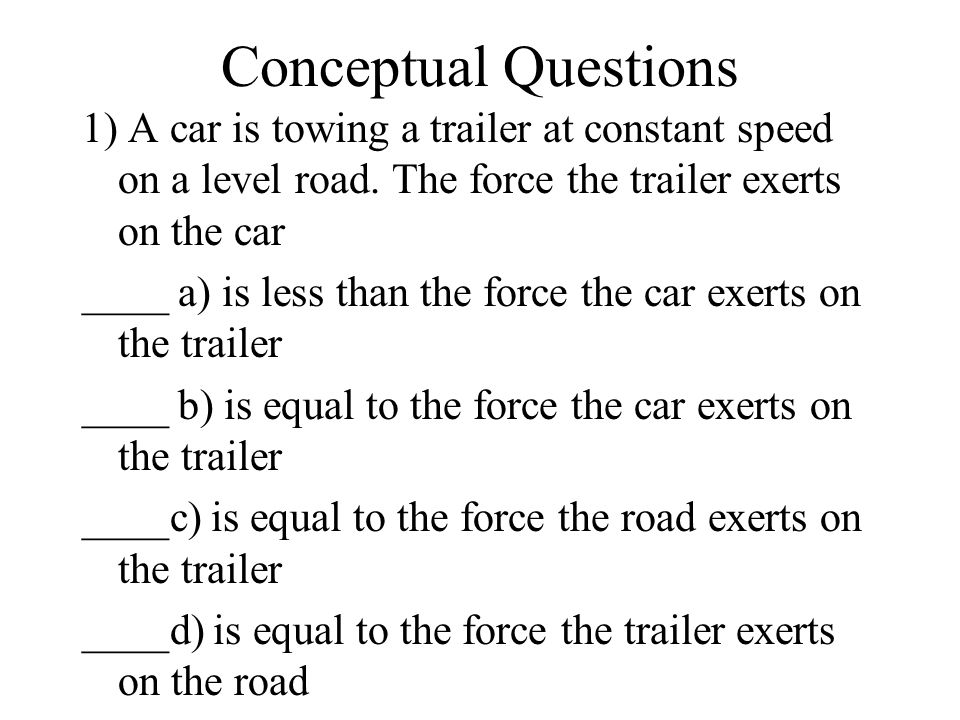 Conceptual Questions 1) A car is towing a trailer at constant speed on a level road. The force the trailer exerts on the car.