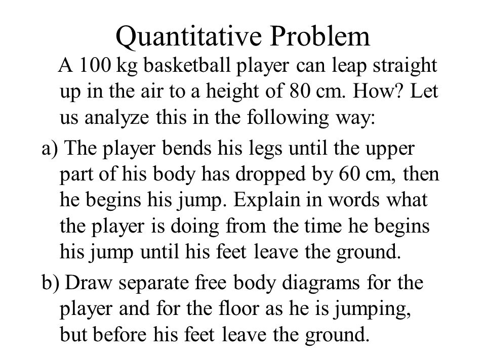 Quantitative Problem A 100 kg basketball player can leap straight up in the air to a height of 80 cm. How Let us analyze this in the following way: