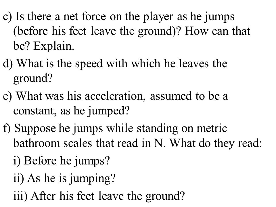 c) Is there a net force on the player as he jumps (before his feet leave the ground) How can that be Explain.