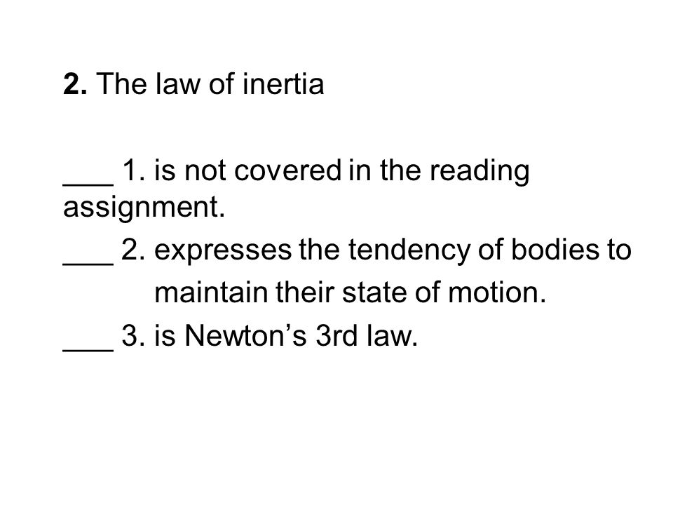 2. The law of inertia ___ 1. is not covered in the reading assignment. ___ 2. expresses the tendency of bodies to.