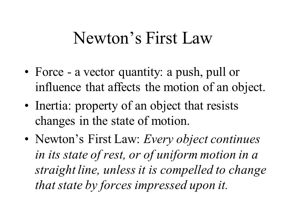 Newton's First Law Force - a vector quantity: a push, pull or influence that affects the motion of an object.