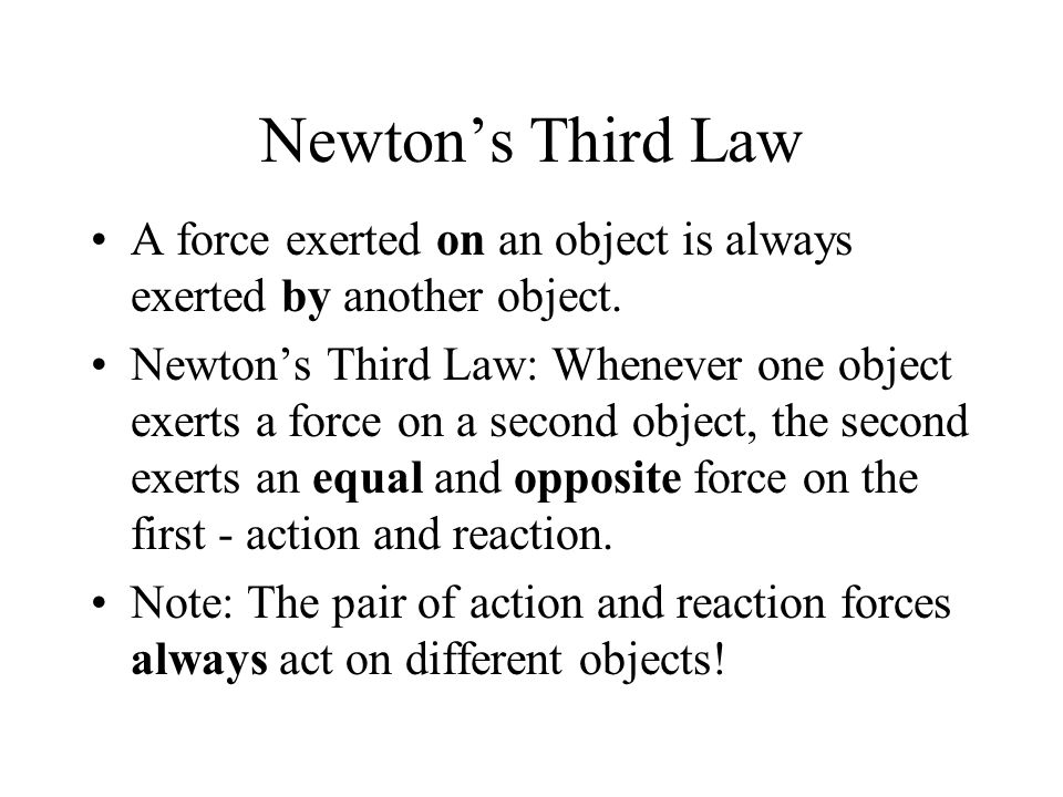 Newton's Third Law A force exerted on an object is always exerted by another object.