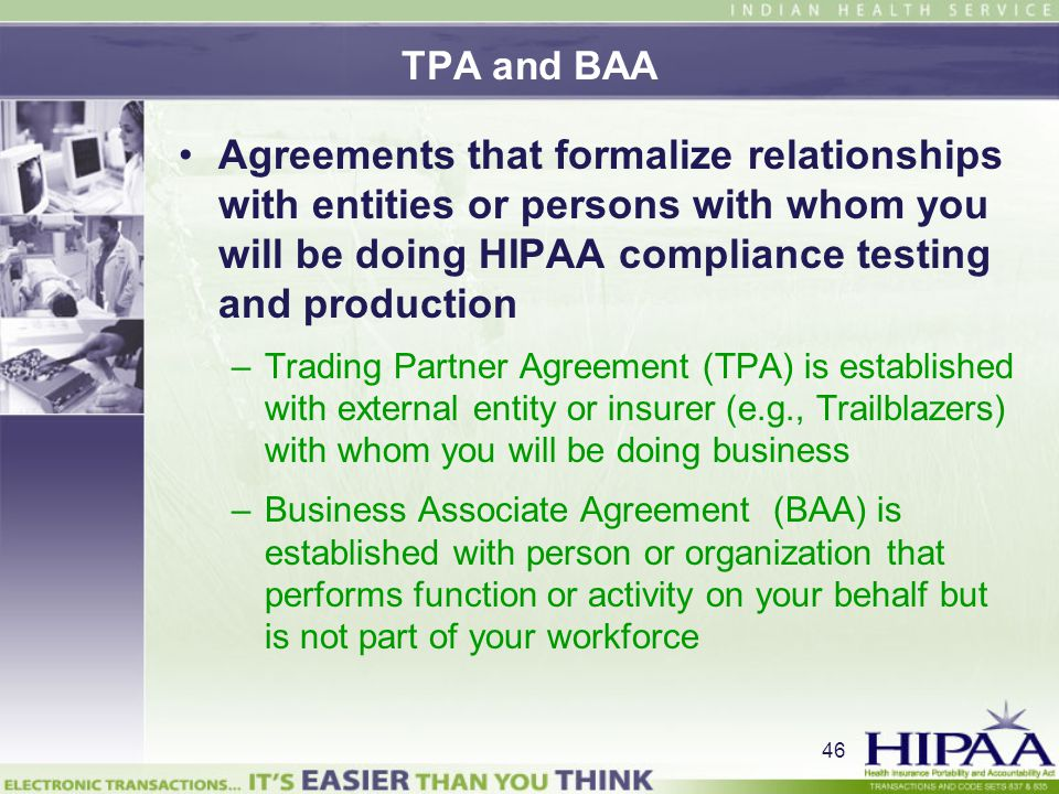TPA and BAA Agreements that formalize relationships with entities or persons with whom you will be doing HIPAA compliance testing and production.