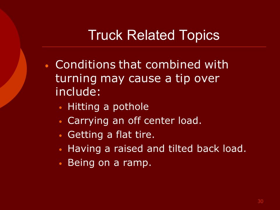 Truck Related Topics Conditions that combined with turning may cause a tip over include: Hitting a pothole.