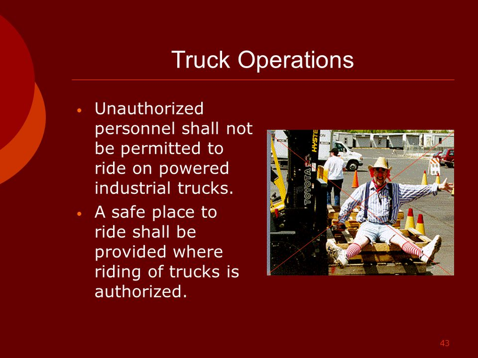 Truck Operations Unauthorized personnel shall not be permitted to ride on powered industrial trucks.
