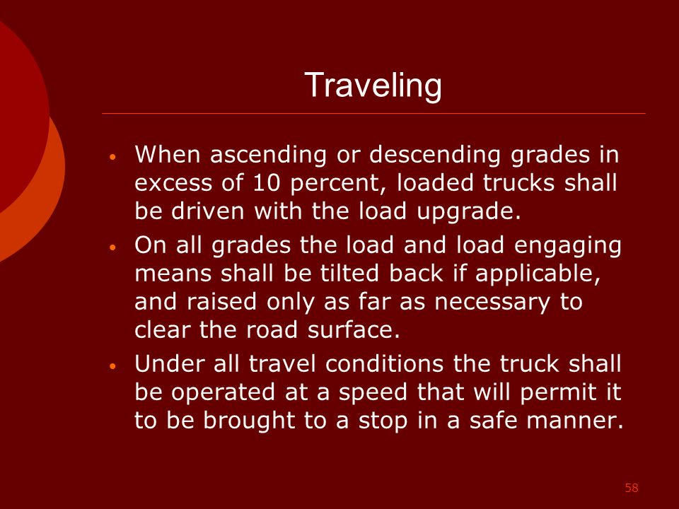 Traveling When ascending or descending grades in excess of 10 percent, loaded trucks shall be driven with the load upgrade.