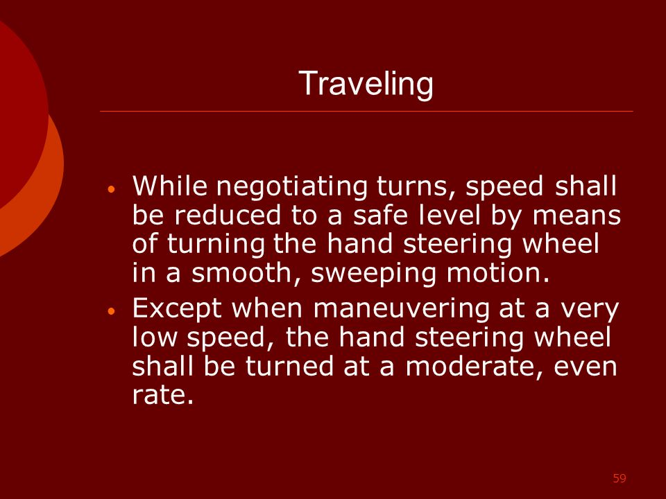 Traveling While negotiating turns, speed shall be reduced to a safe level by means of turning the hand steering wheel in a smooth, sweeping motion.