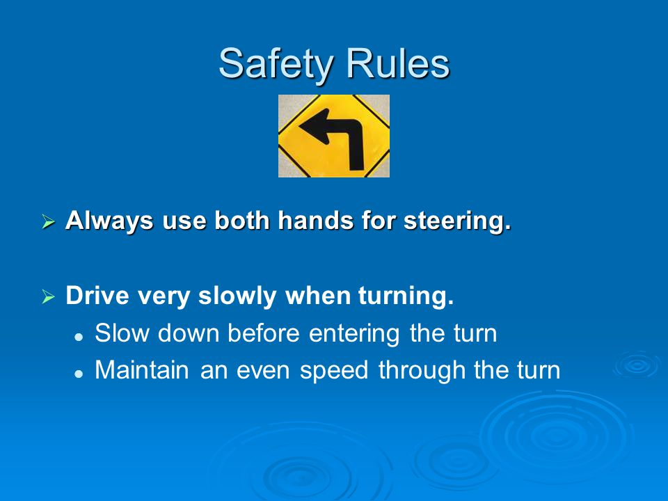 Safety Rules Always use both hands for steering.