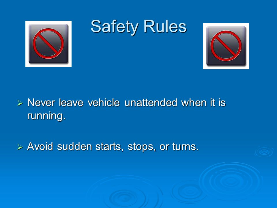 Safety Rules Never leave vehicle unattended when it is running.