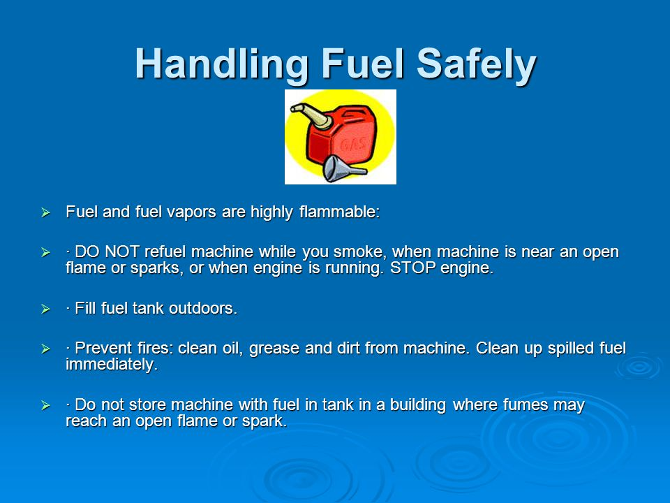 Handling Fuel Safely Fuel and fuel vapors are highly flammable: