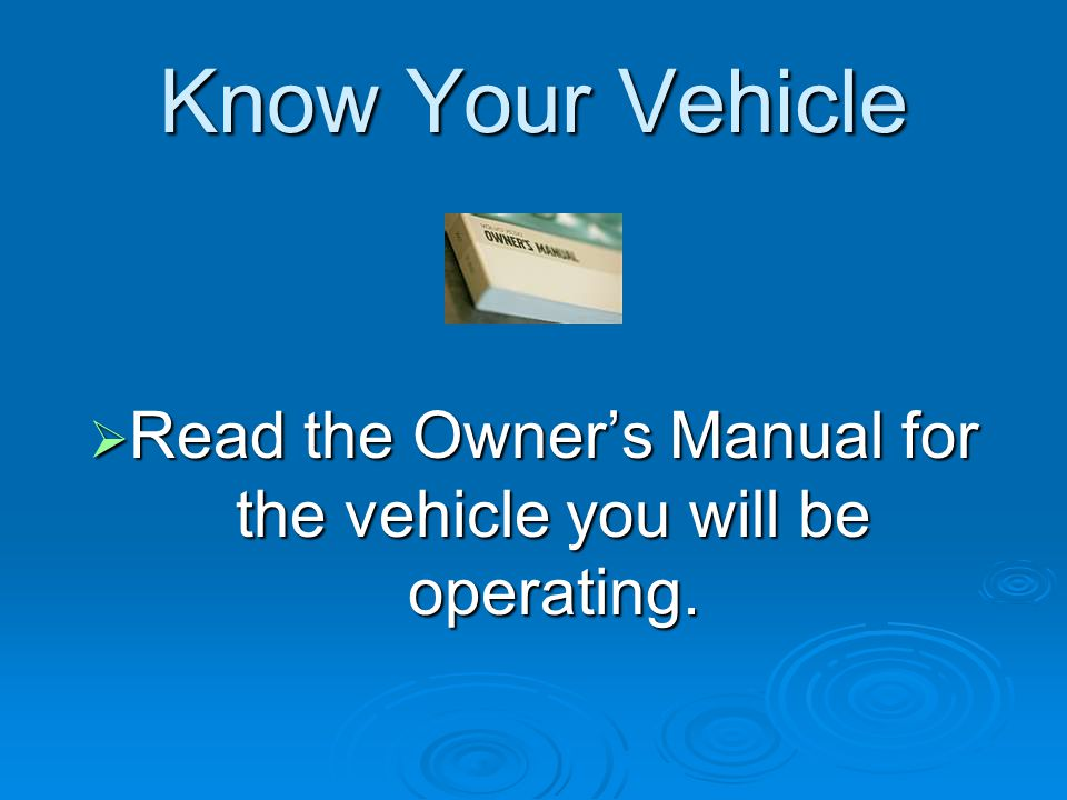 Read the Owner's Manual for the vehicle you will be operating.