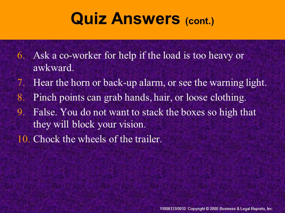 Quiz Answers (cont.) 6. Ask a co-worker for help if the load is too heavy or awkward. 7. Hear the horn or back-up alarm, or see the warning light.