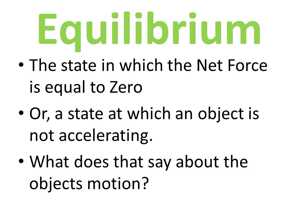Equilibrium The state in which the Net Force is equal to Zero