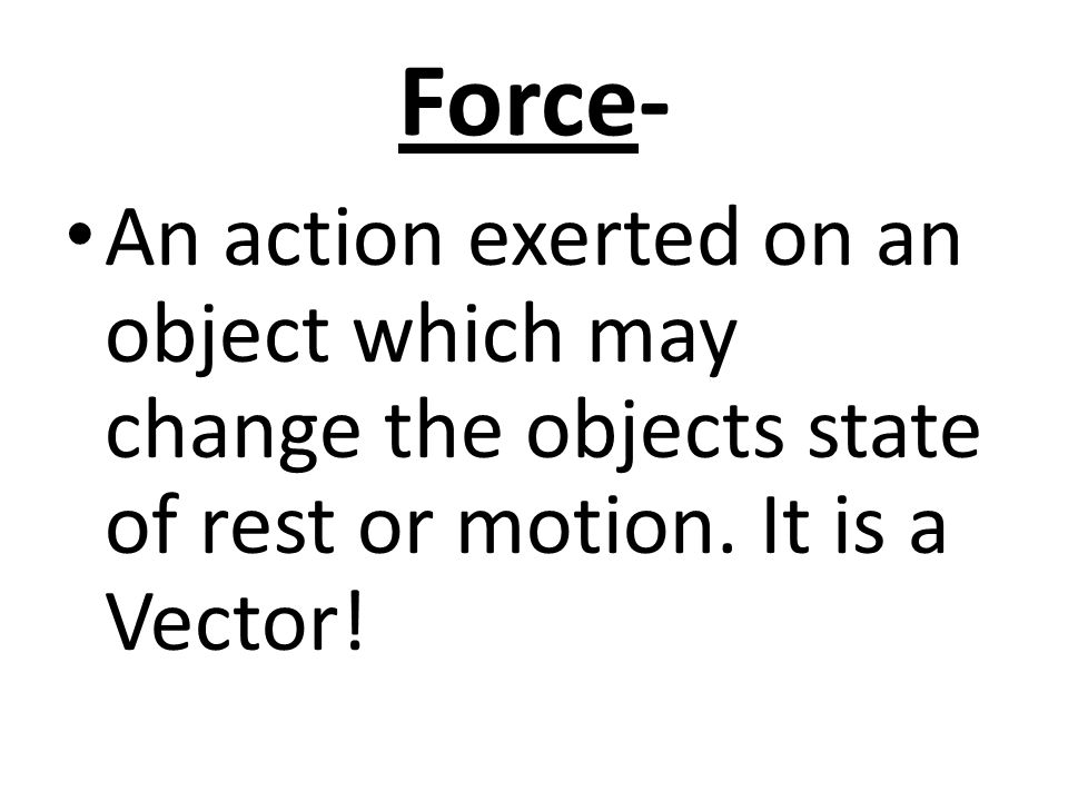 Force- An action exerted on an object which may change the objects state of rest or motion.