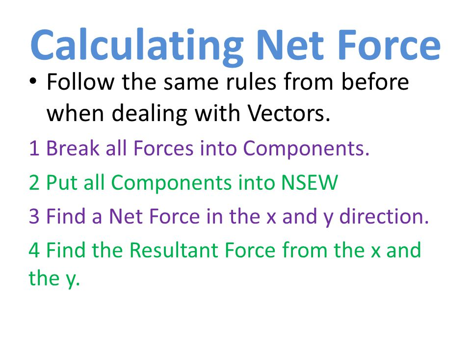 Calculating Net Force Follow the same rules from before when dealing with Vectors. 1 Break all Forces into Components.