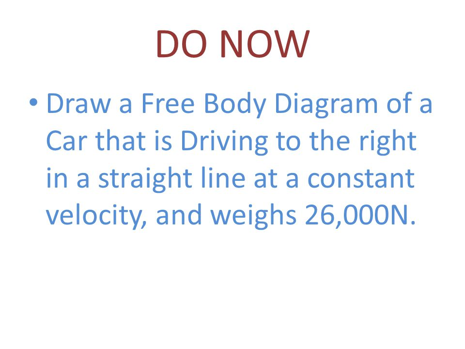 DO NOW Draw a Free Body Diagram of a Car that is Driving to the right in a straight line at a constant velocity, and weighs 26,000N.