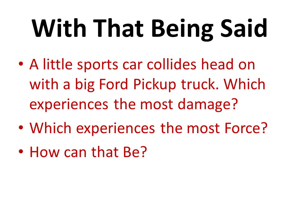 With That Being Said A little sports car collides head on with a big Ford Pickup truck. Which experiences the most damage