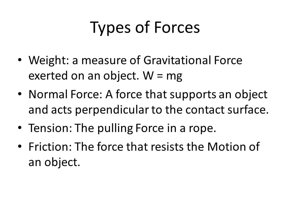 Types of Forces Weight: a measure of Gravitational Force exerted on an object. W = mg.
