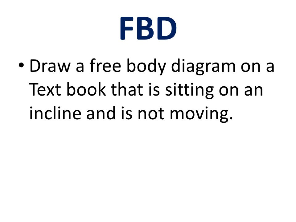 FBD Draw a free body diagram on a Text book that is sitting on an incline and is not moving.