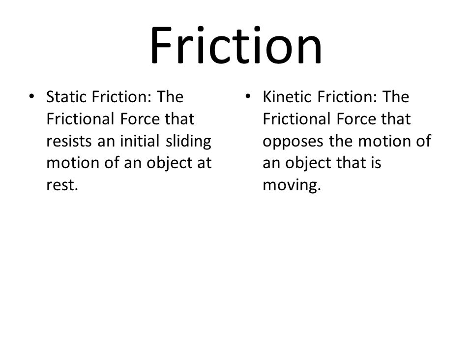 Friction Static Friction: The Frictional Force that resists an initial sliding motion of an object at rest.
