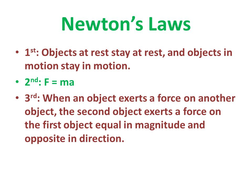 Newton's Laws 1st: Objects at rest stay at rest, and objects in motion stay in motion. 2nd: F = ma.