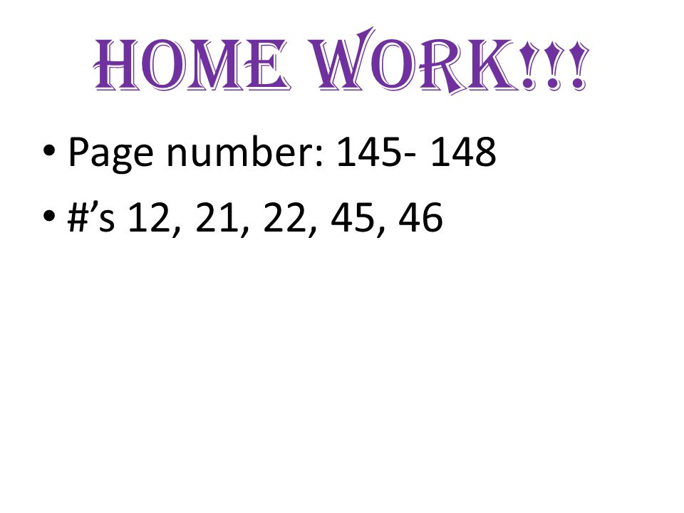 Home Work!!! Page number: 145- 148 #'s 12, 21, 22, 45, 46