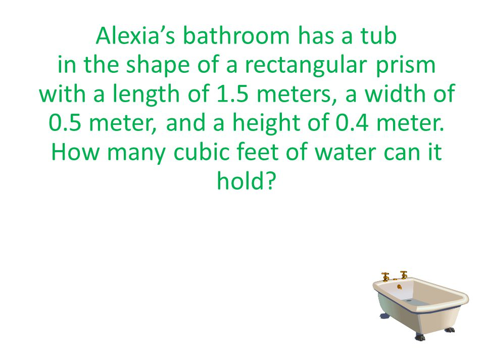 Alexia's bathroom has a tub in the shape of a rectangular prism with a length of 1.5 meters, a width of 0.5 meter, and a height of 0.4 meter.