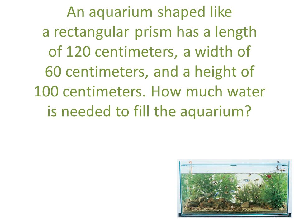 An aquarium shaped like a rectangular prism has a length of 120 centimeters, a width of 60 centimeters, and a height of 100 centimeters.