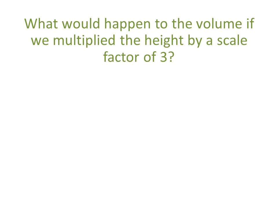What would happen to the volume if we multiplied the height by a scale factor of 3
