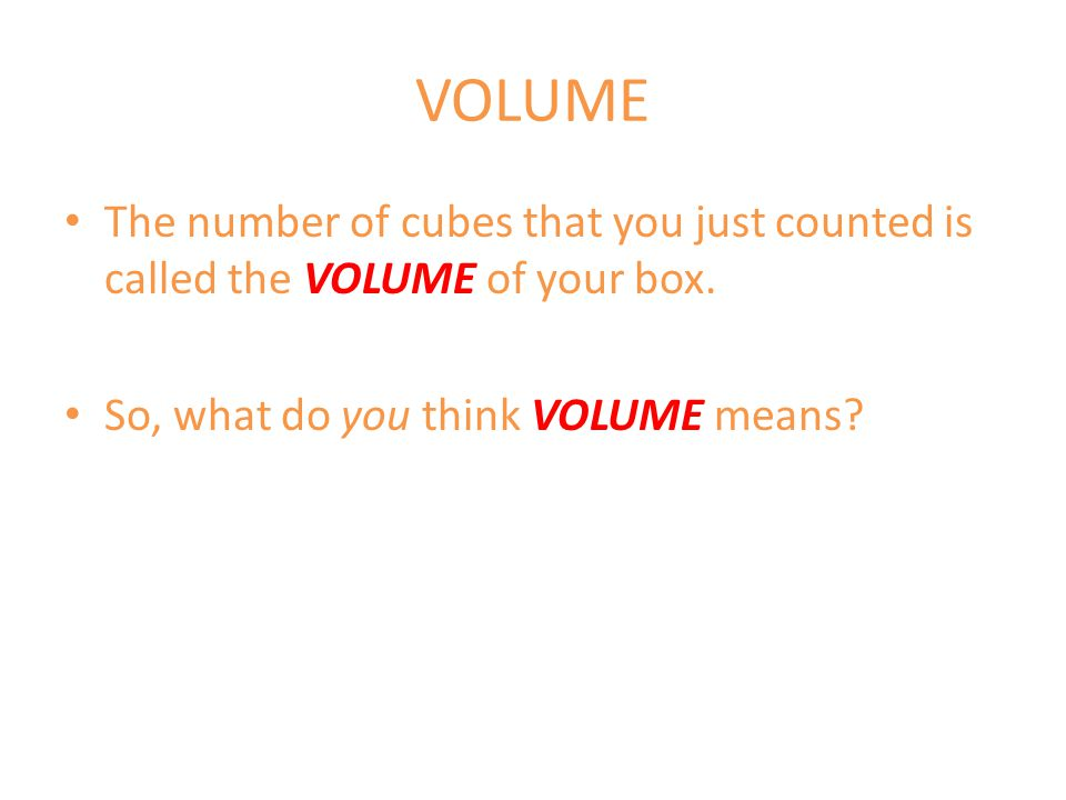 VOLUME The number of cubes that you just counted is called the VOLUME of your box.