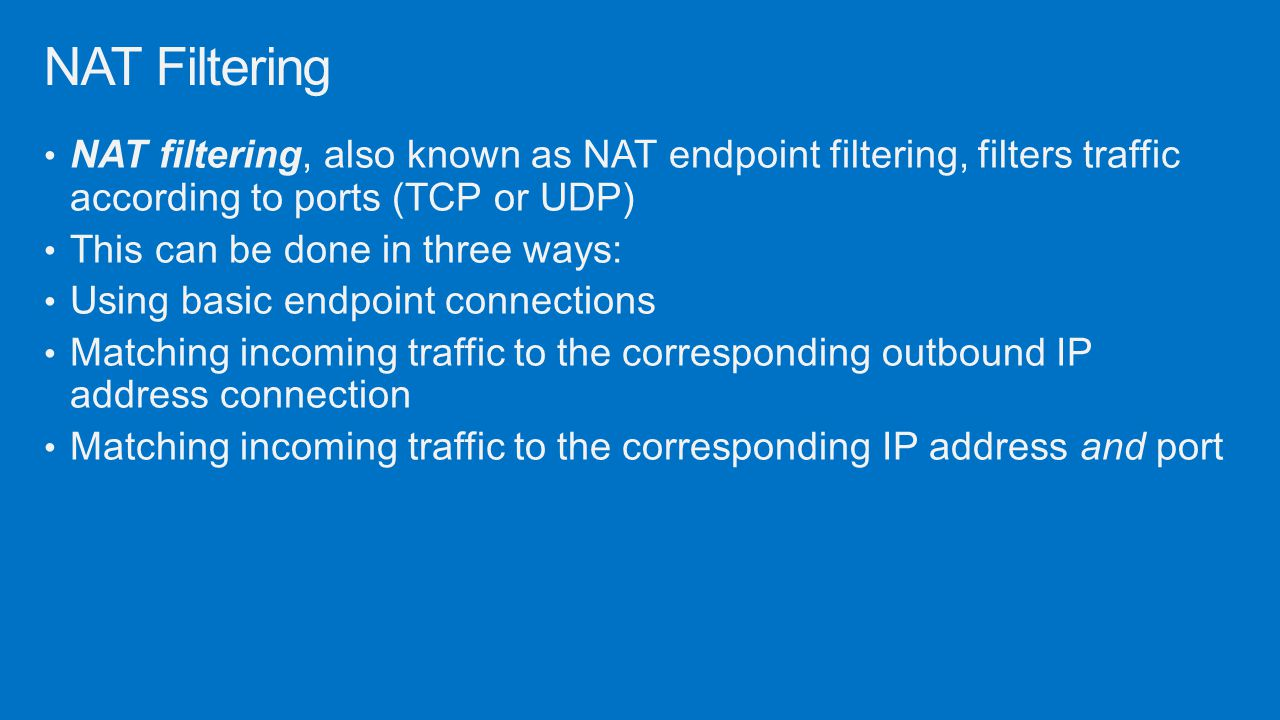 NAT Filtering NAT filtering, also known as NAT endpoint filtering, filters traffic according to ports (TCP or UDP)