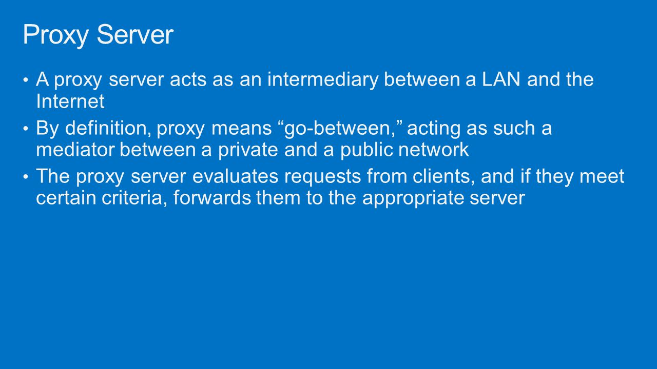 Proxy Server A proxy server acts as an intermediary between a LAN and the Internet.