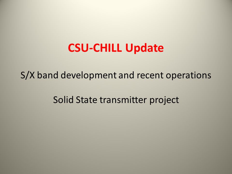 CSU-CHILL Update S/X band development and recent operations Solid State transmitter project