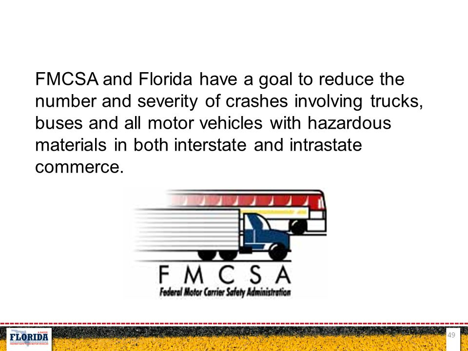 FMCSA and Florida have a goal to reduce the number and severity of crashes involving trucks, buses and all motor vehicles with hazardous materials in both interstate and intrastate commerce.