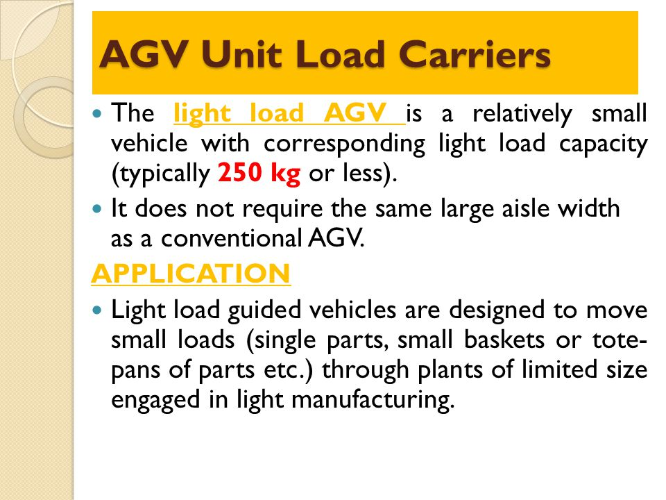 AGV Unit Load Carriers The light load AGV is a relatively small vehicle with corresponding light load capacity (typically 250 kg or less).