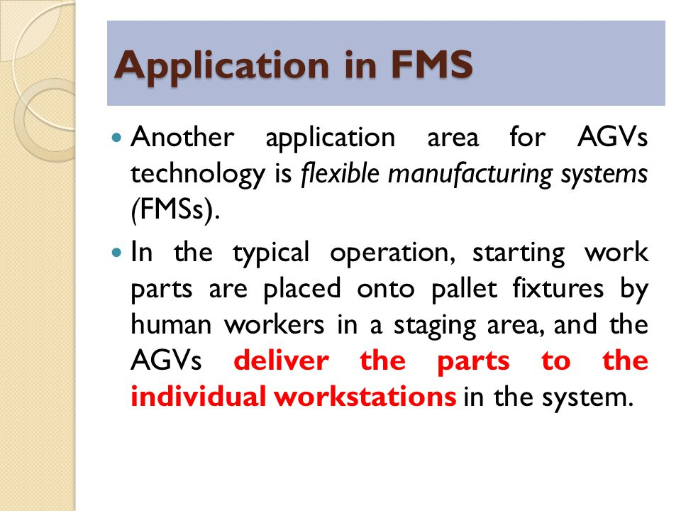 Application in FMS Another application area for AGVs technology is flexible manufacturing systems (FMSs).