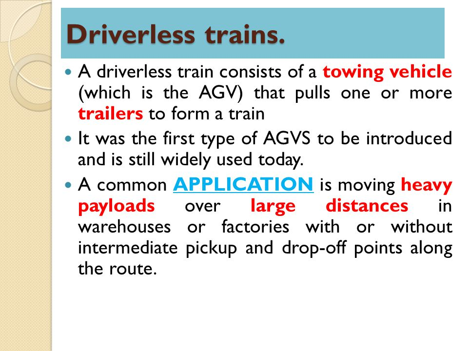Driverless trains. A driverless train consists of a towing vehicle (which is the AGV) that pulls one or more trailers to form a train.