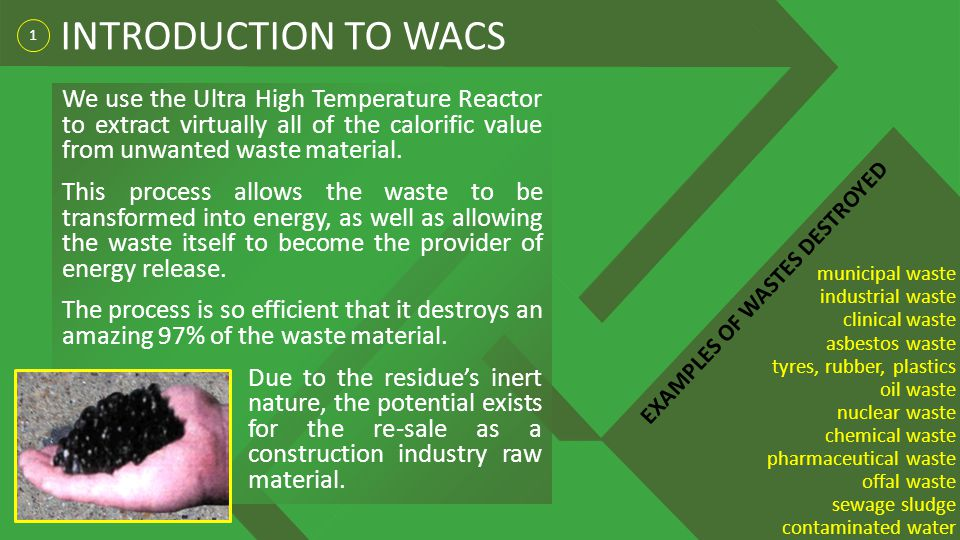 INTRODUCTION TO WACS 1. We use the Ultra High Temperature Reactor to extract virtually all of the calorific value from unwanted waste material.