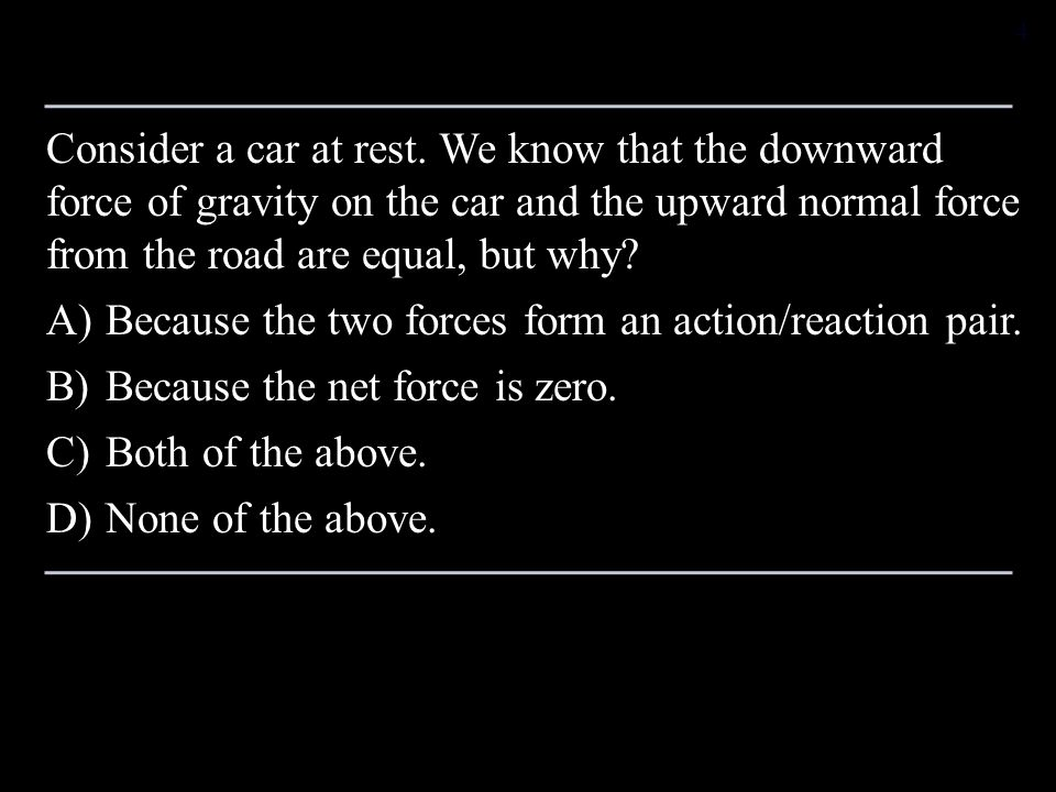 Consider a car at rest. We know that the downward force of gravity on the car and the upward normal force from the road are equal, but why