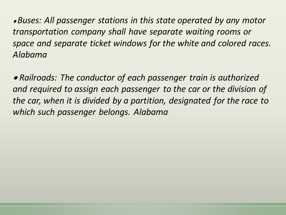  Buses: All passenger stations in this state operated by any motor transportation company shall have separate waiting rooms or space and separate ticket windows for the white and colored races. Alabama