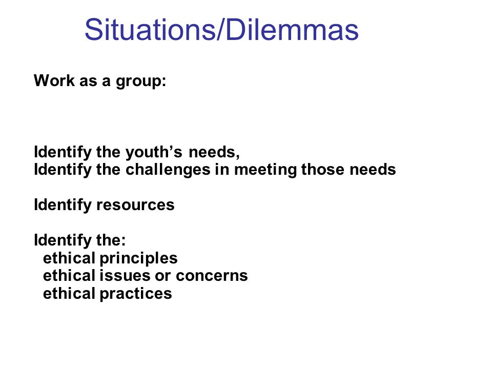 Situations/Dilemmas Work as a group: Identify the youth's needs,
